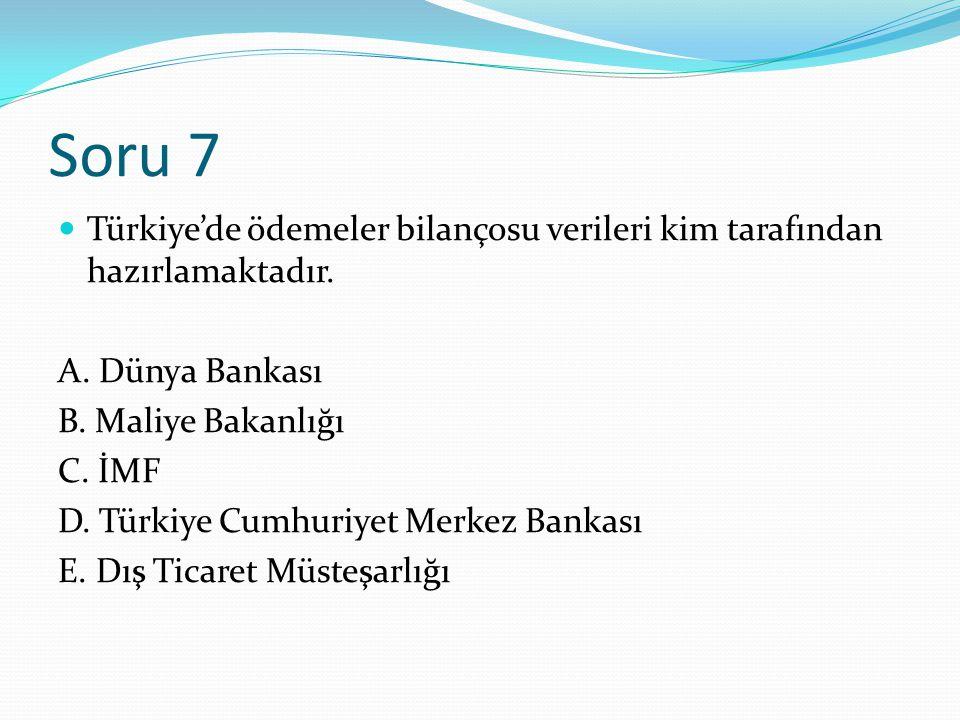 Soru 7 Türkiye'de ödemeler bilançosu verileri kim tarafından hazırlamaktadır. A. Dünya Bankası B. Maliye Bakanlığı C. İMF D. Türkiye Cumhuriyet Merkez