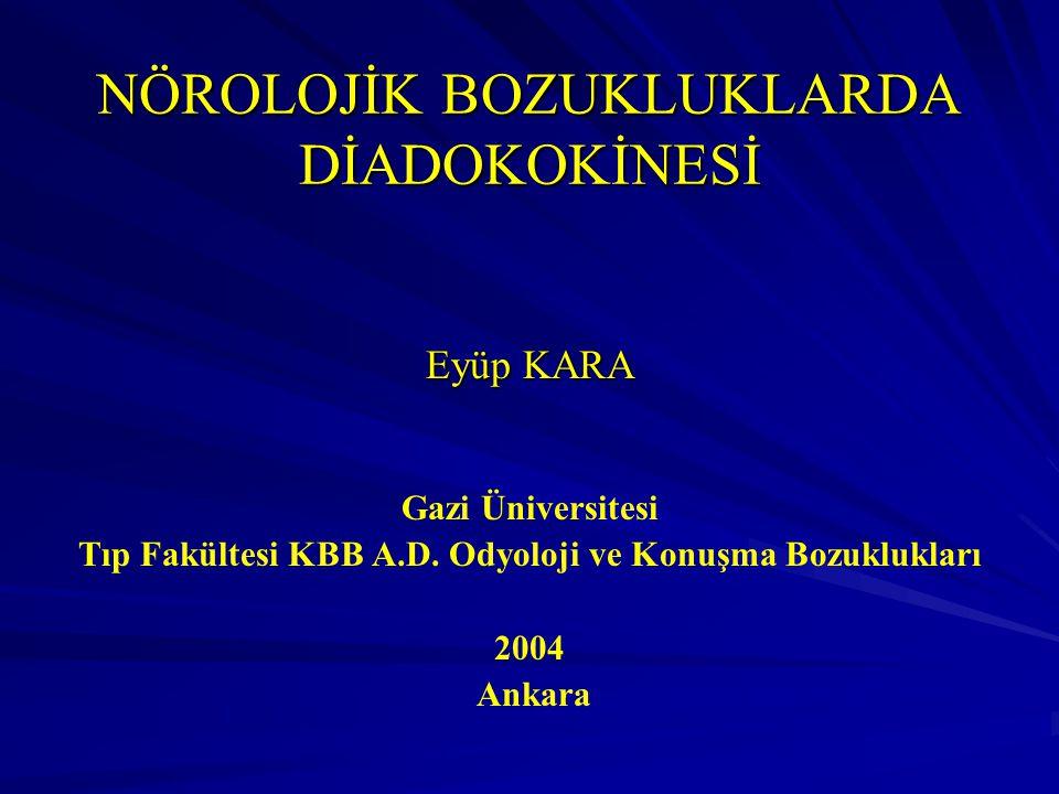NÖROLOJİK BOZUKLUKLARDA DİADOKOKİNESİ Eyüp KARA Gazi Üniversitesi Tıp Fakültesi KBB A.D. Odyoloji ve Konuşma Bozuklukları 2004 Ankara
