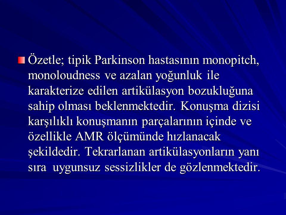 Özetle; tipik Parkinson hastasının monopitch, monoloudness ve azalan yoğunluk ile karakterize edilen artikülasyon bozukluğuna sahip olması beklenmekte