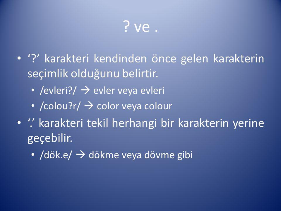 ? ve. '?' karakteri kendinden önce gelen karakterin seçimlik olduğunu belirtir. /evleri?/  evler veya evleri /colou?r/  color veya colour '.' karakt