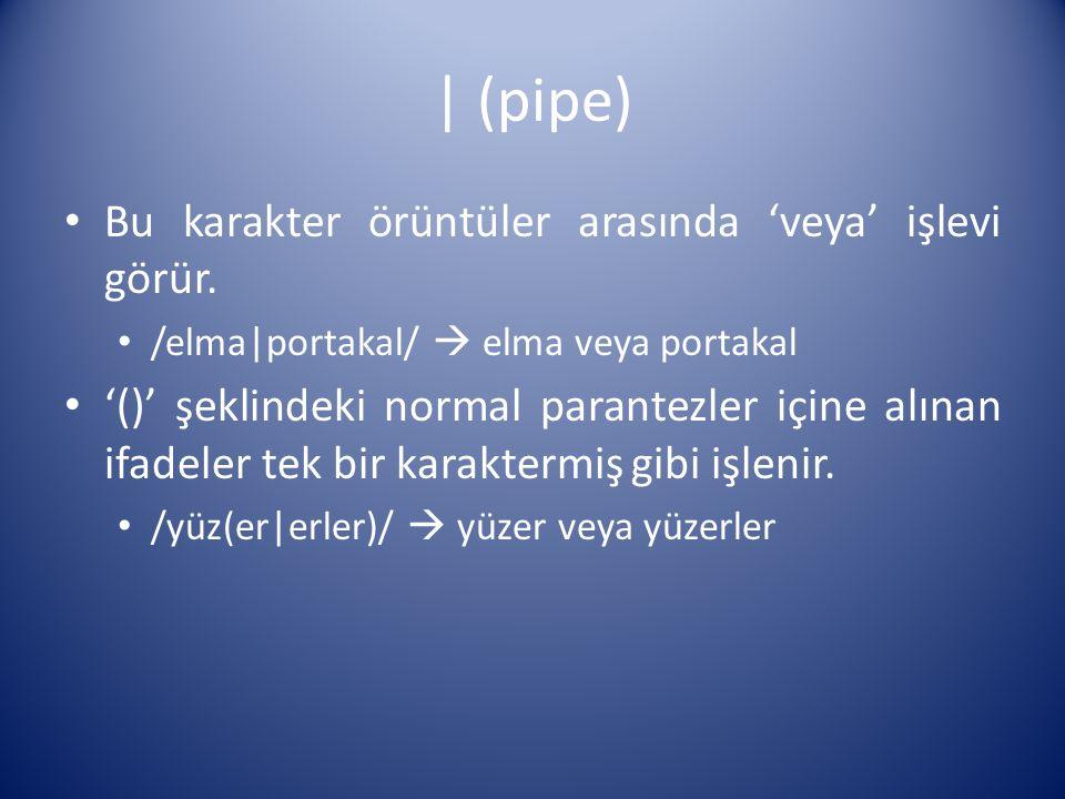 | (pipe) Bu karakter örüntüler arasında 'veya' işlevi görür. /elma|portakal/  elma veya portakal '()' şeklindeki normal parantezler içine alınan ifad