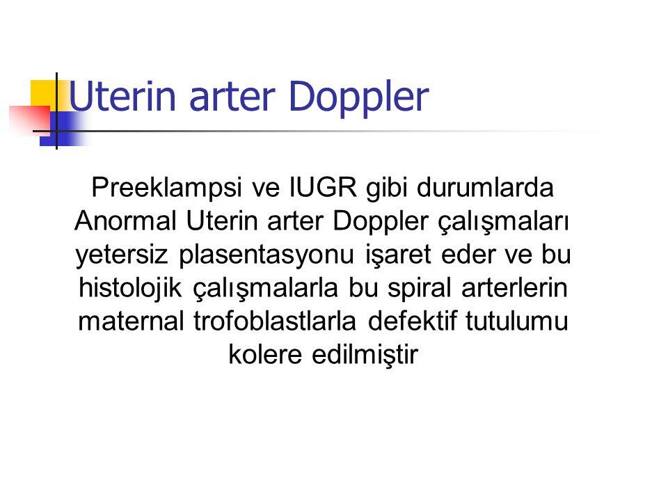 Uterin arter Doppler Preeklampsi ve IUGR gibi durumlarda Anormal Uterin arter Doppler çalışmaları yetersiz plasentasyonu işaret eder ve bu histolojik çalışmalarla bu spiral arterlerin maternal trofoblastlarla defektif tutulumu kolere edilmiştir