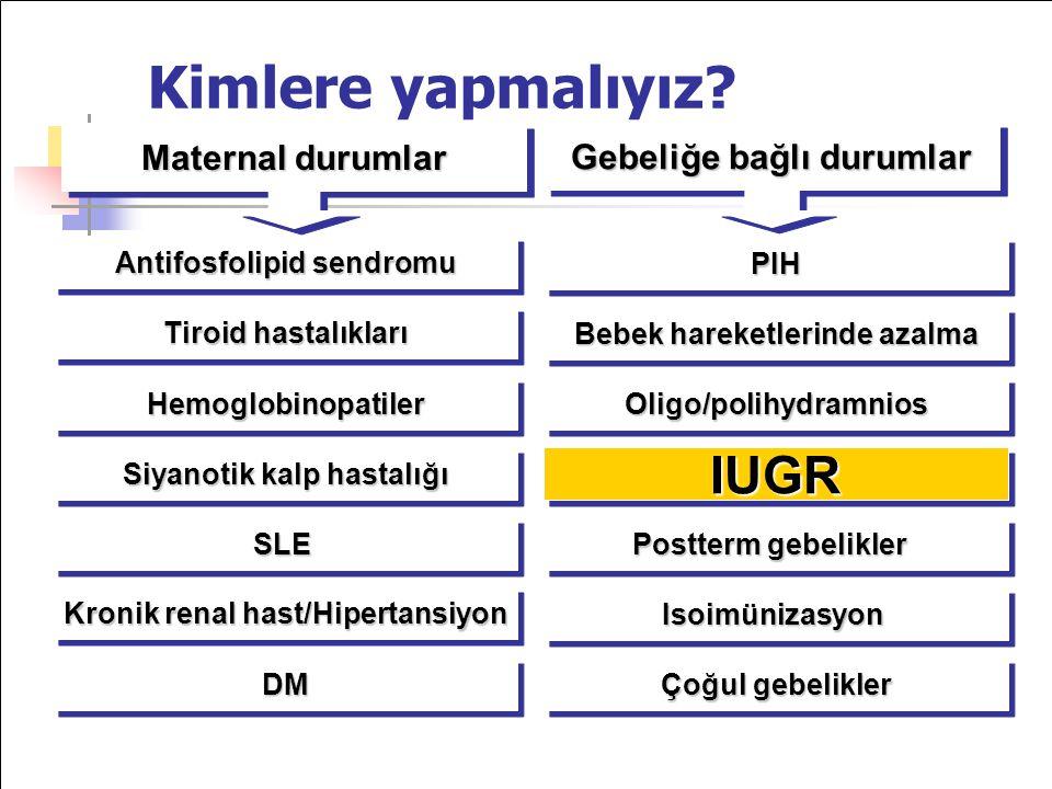 Maternal durumlar PIHPIH Bebek hareketlerinde azalma Oligo/polihydramniosOligo/polihydramnios IUGRIUGR Postterm gebelikler Antifosfolipid sendromu Tiroid hastalıkları HemoglobinopatilerHemoglobinopatiler Siyanotik kalp hastalığı Gebeliğe bağlı durumlar SLESLE Kronik renal hast/Hipertansiyon DMDM IsoimünizasyonIsoimünizasyon Çoğul gebelikler Kimlere yapmalıyız?