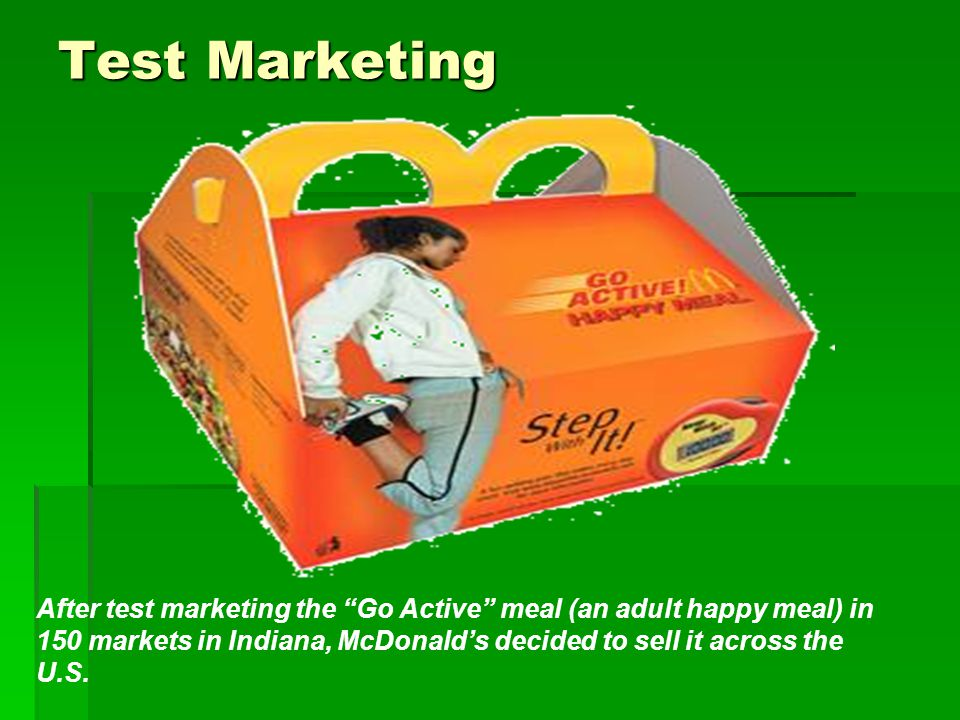 "Test Marketing After test marketing the ""Go Active"" meal (an adult happy meal) in 150 markets in Indiana, McDonald's decided to sell it across the U.S"