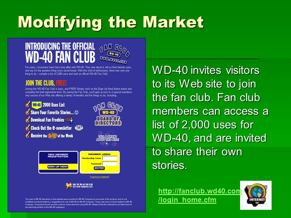 Modifying the Market WD-40 invites visitors to its Web site to join the fan club. Fan club members can access a list of 2,000 uses for WD-40, and are
