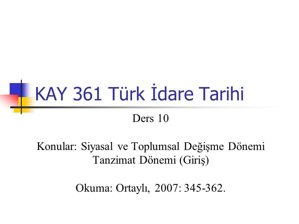 KAY 361 Türk İdare Tarihi Ders 10 Konular: Siyasal ve Toplumsal Değişme Dönemi Tanzimat Dönemi (Giriş) Okuma: Ortaylı, 2007: 345-362.