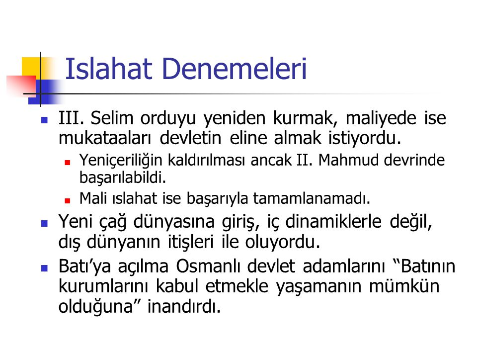 Islahat Denemeleri III. Selim orduyu yeniden kurmak, maliyede ise mukataaları devletin eline almak istiyordu. Yeniçeriliğin kaldırılması ancak II. Mah