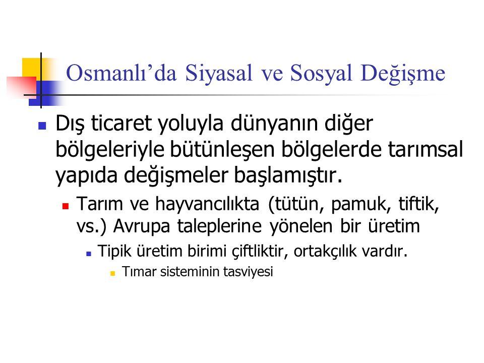 Osmanlı'da Siyasal ve Sosyal Değişme Dış ticaret yoluyla dünyanın diğer bölgeleriyle bütünleşen bölgelerde tarımsal yapıda değişmeler başlamıştır. Tar