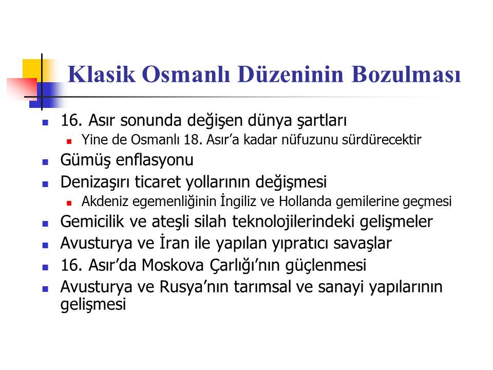 Klasik Osmanlı Düzeninin Bozulması 16. Asır sonunda değişen dünya şartları Yine de Osmanlı 18. Asır'a kadar nüfuzunu sürdürecektir Gümüş enflasyonu De