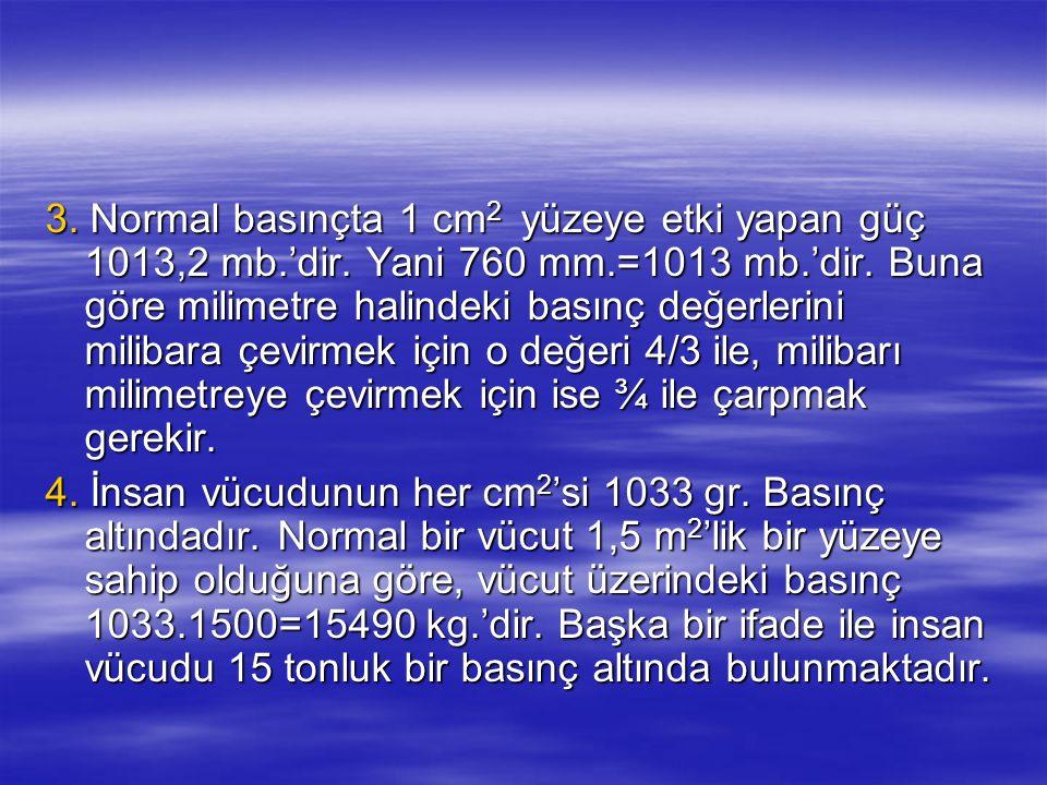 3. Normal basınçta 1 cm 2 yüzeye etki yapan güç 1013,2 mb.'dir. Yani 760 mm.=1013 mb.'dir. Buna göre milimetre halindeki basınç değerlerini milibara ç