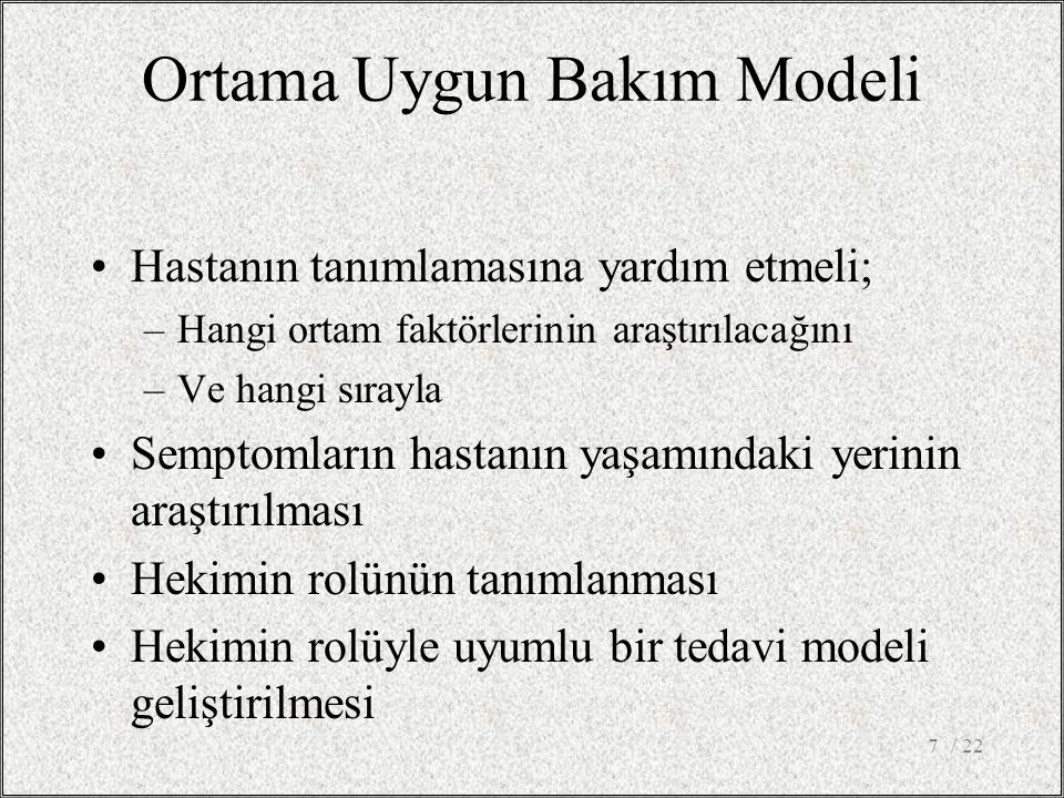Ortama Uygun Bakım Modeli Hastanın tanımlamasına yardım etmeli; –Hangi ortam faktörlerinin araştırılacağını –Ve hangi sırayla Semptomların hastanın ya