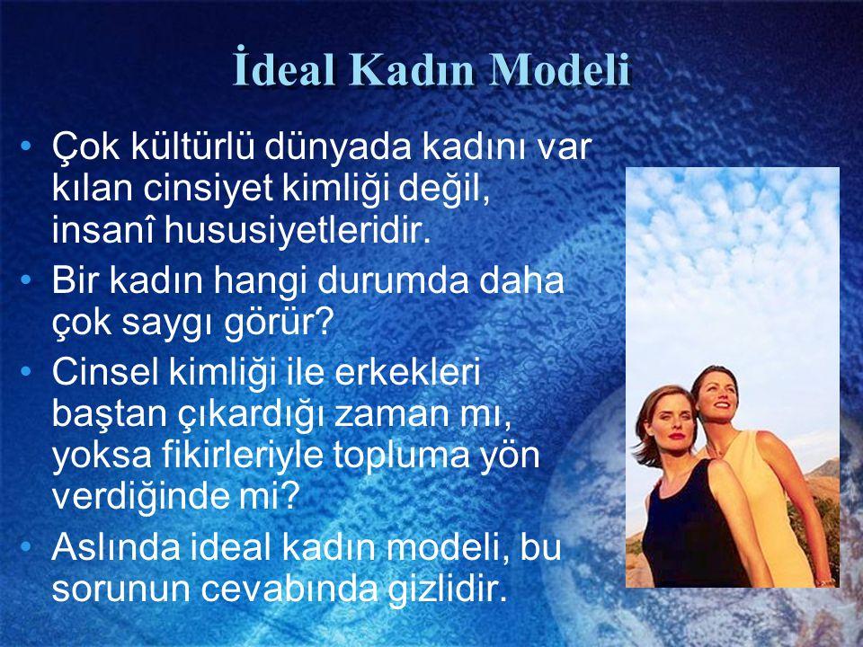 İdeal Kadın Modeli Çok kültürlü dünyada kadını var kılan cinsiyet kimliği değil, insanî hususiyetleridir.