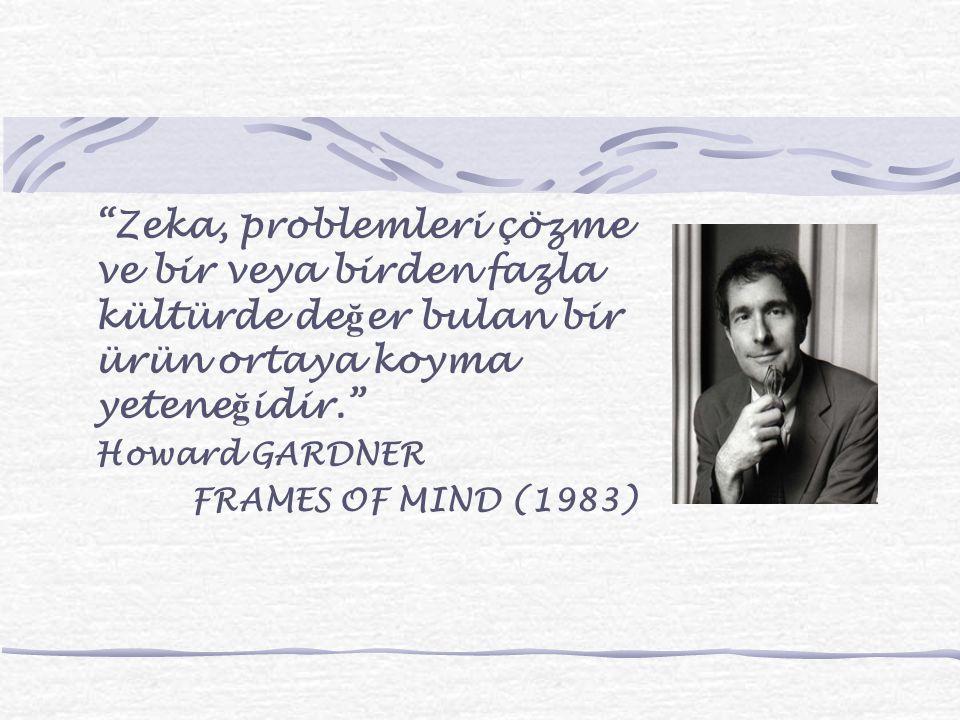 """""""Zeka, problemleri çözme ve bir veya birden fazla kültürde de ğ er bulan bir ürün ortaya koyma yetene ğ idir."""" Howard GARDNER FRAMES OF MIND (1983)"""