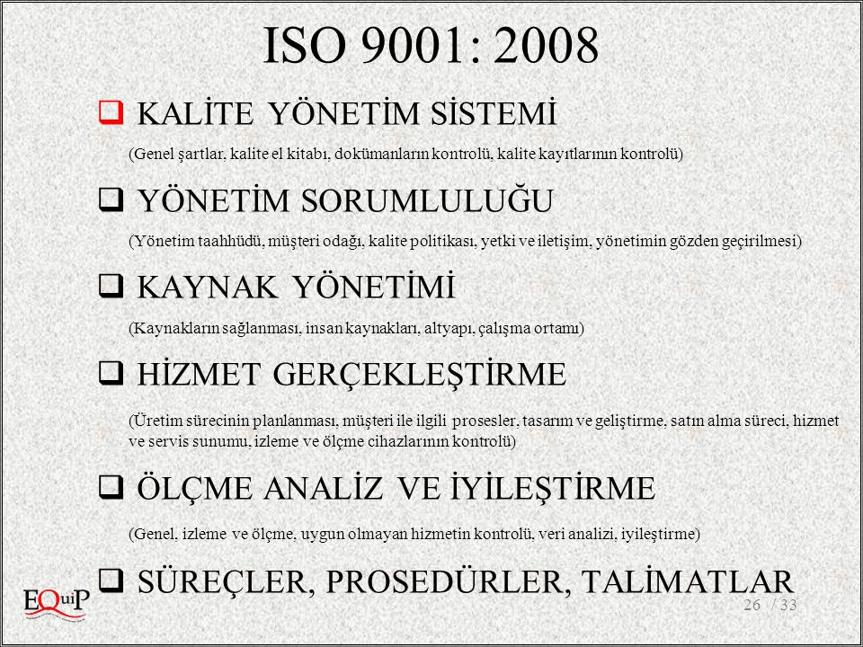 ISO 9001: 2008  KALİTE YÖNETİM SİSTEMİ (Genel şartlar, kalite el kitabı, dokümanların kontrolü, kalite kayıtlarının kontrolü)  YÖNETİM SORUMLULUĞU (Yönetim taahhüdü, müşteri odağı, kalite politikası, yetki ve iletişim, yönetimin gözden geçirilmesi)  KAYNAK YÖNETİMİ (Kaynakların sağlanması, insan kaynakları, altyapı, çalışma ortamı)  HİZMET GERÇEKLEŞTİRME (Üretim sürecinin planlanması, müşteri ile ilgili prosesler, tasarım ve geliştirme, satın alma süreci, hizmet ve servis sunumu, izleme ve ölçme cihazlarının kontrolü)  ÖLÇME ANALİZ VE İYİLEŞTİRME (Genel, izleme ve ölçme, uygun olmayan hizmetin kontrolü, veri analizi, iyileştirme)  SÜREÇLER, PROSEDÜRLER, TALİMATLAR / 3326