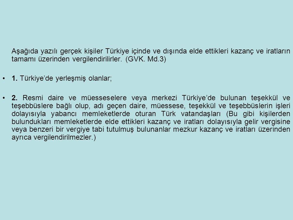 Aşağıda yazılı gerçek kişiler Türkiye içinde ve dışında elde ettikleri kazanç ve iratların tamamı üzerinden vergilendirilirler. (GVK. Md.3) 1. Türkiye