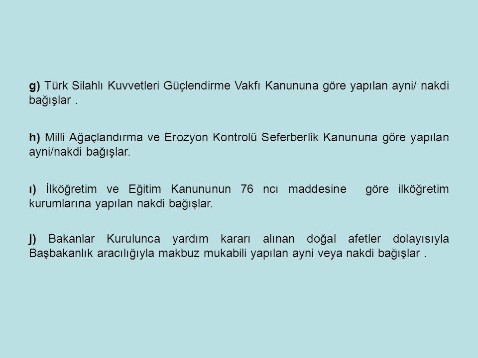g) Türk Silahlı Kuvvetleri Güçlendirme Vakfı Kanununa göre yapılan ayni/ nakdi bağışlar. h) Milli Ağaçlandırma ve Erozyon Kontrolü Seferberlik Kanunun
