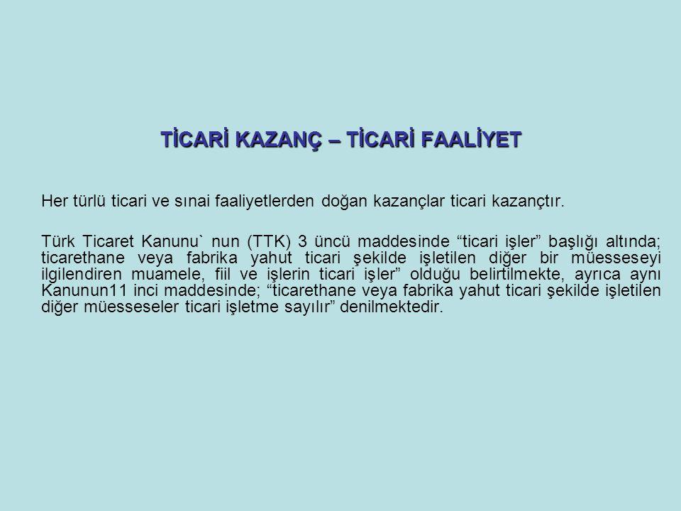 TİCARİ KAZANÇ – TİCARİ FAALİYET Her türlü ticari ve sınai faaliyetlerden doğan kazançlar ticari kazançtır. Türk Ticaret Kanunu` nun (TTK) 3 üncü madde