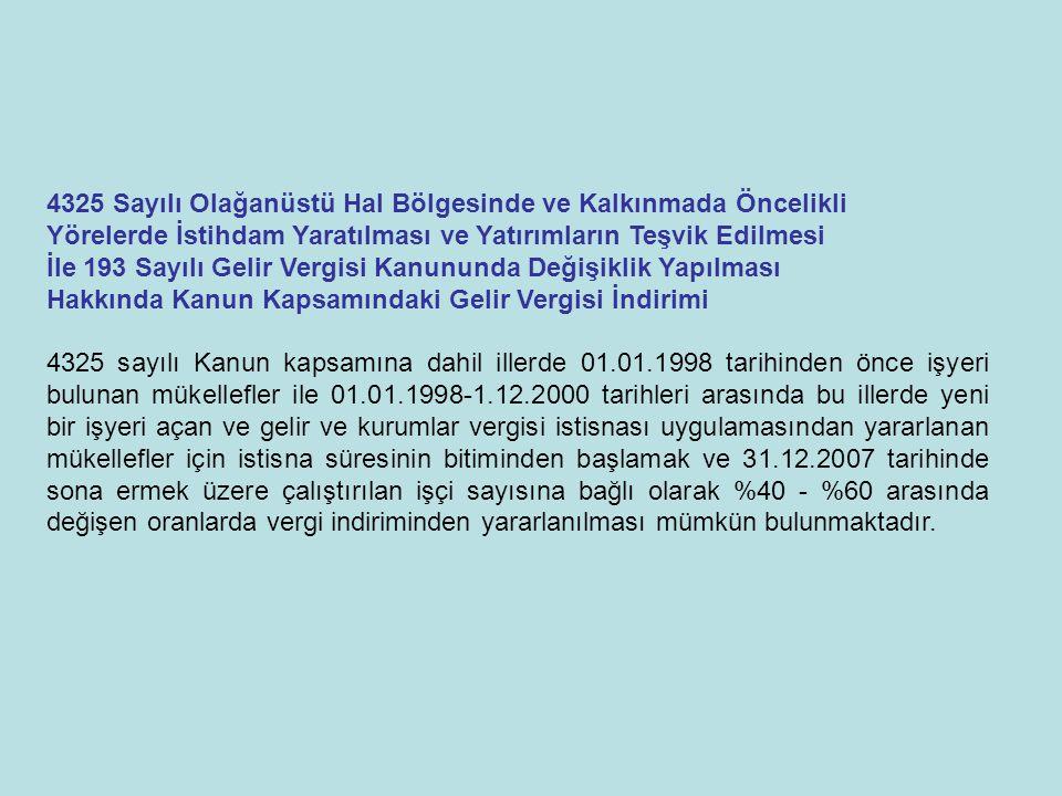 4325 Sayılı Olağanüstü Hal Bölgesinde ve Kalkınmada Öncelikli Yörelerde İstihdam Yaratılması ve Yatırımların Teşvik Edilmesi İle 193 Sayılı Gelir Vergisi Kanununda Değişiklik Yapılması Hakkında Kanun Kapsamındaki Gelir Vergisi İndirimi 4325 sayılı Kanun kapsamına dahil illerde 01.01.1998 tarihinden önce işyeri bulunan mükellefler ile 01.01.1998-1.12.2000 tarihleri arasında bu illerde yeni bir işyeri açan ve gelir ve kurumlar vergisi istisnası uygulamasından yararlanan mükellefler için istisna süresinin bitiminden başlamak ve 31.12.2007 tarihinde sona ermek üzere çalıştırılan işçi sayısına bağlı olarak %40 - %60 arasında değişen oranlarda vergi indiriminden yararlanılması mümkün bulunmaktadır.