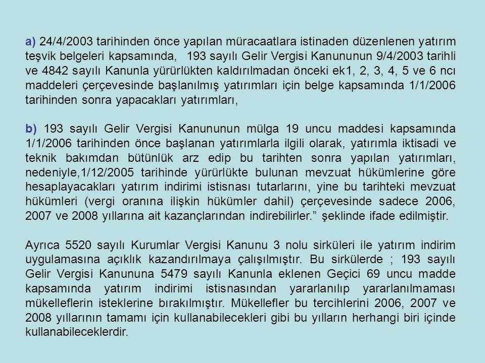 a) 24/4/2003 tarihinden önce yapılan müracaatlara istinaden düzenlenen yatırım teşvik belgeleri kapsamında,193 sayılı Gelir Vergisi Kanununun 9/4/2003 tarihli ve 4842 sayılı Kanunla yürürlükten kaldırılmadan önceki ek1, 2, 3, 4, 5 ve 6 ncı maddeleri çerçevesinde başlanılmış yatırımları için belge kapsamında 1/1/2006 tarihinden sonra yapacakları yatırımları, b) 193 sayılı Gelir Vergisi Kanununun mülga 19 uncu maddesi kapsamında 1/1/2006 tarihinden önce başlanan yatırımlarla ilgili olarak, yatırımla iktisadi ve teknik bakımdan bütünlük arz edip bu tarihten sonra yapılan yatırımları, nedeniyle,1/12/2005 tarihinde yürürlükte bulunan mevzuat hükümlerine göre hesaplayacakları yatırım indirimi istisnası tutarlarını, yine bu tarihteki mevzuat hükümleri (vergi oranına ilişkin hükümler dahil) çerçevesinde sadece 2006, 2007 ve 2008 yıllarına ait kazançlarından indirebilirler. şeklinde ifade edilmiştir.