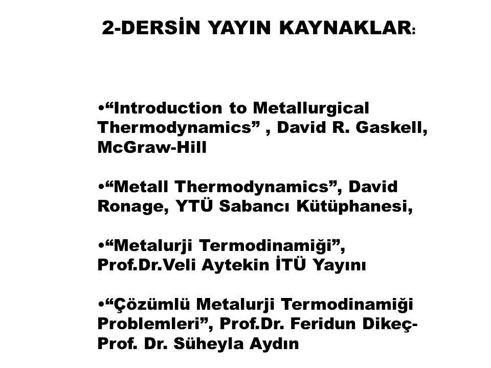"2-DERSİN YAYIN KAYNAKLAR : ""Introduction to Metallurgical Thermodynamics"", David R. Gaskell, McGraw-Hill ""Metall Thermodynamics"", David Ronage, YTÜ Sa"