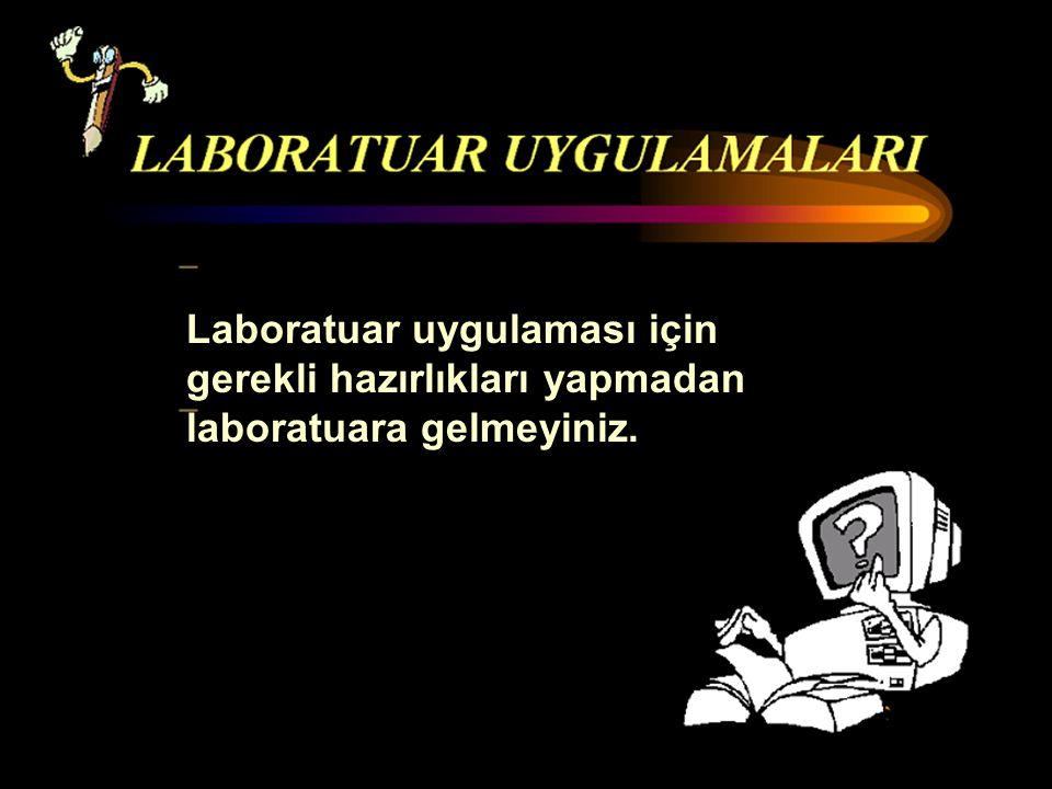 Laboratuar uygulaması için gerekli hazırlıkları yapmadan laboratuara gelmeyiniz.