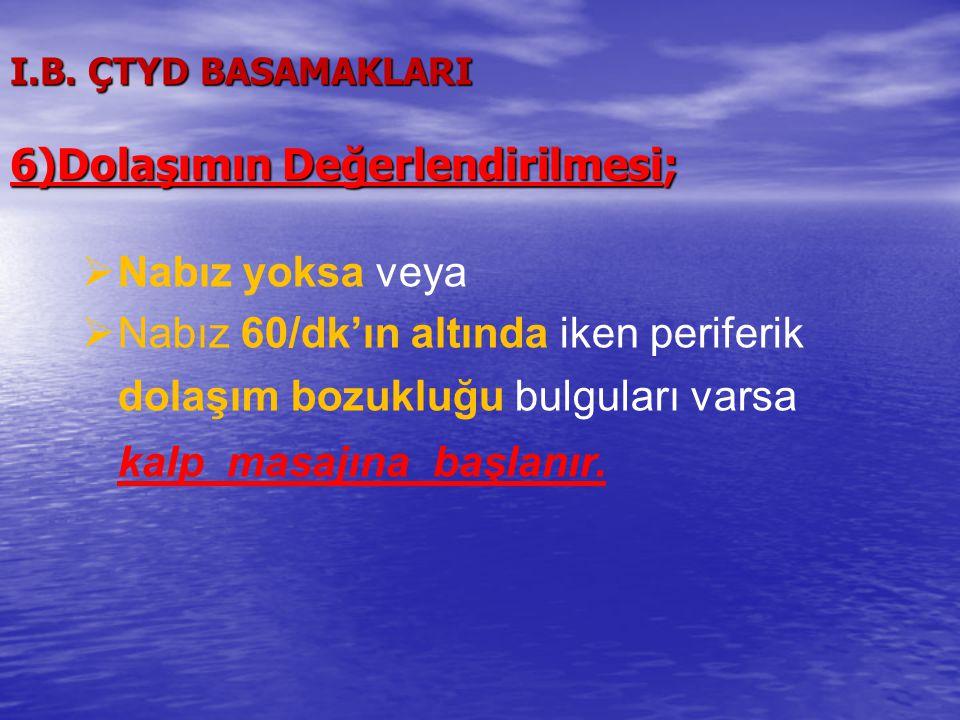 I.B. ÇTYD BASAMAKLARI 6)Dolaşımın Değerlendirilmesi;  Nabız yoksa veya  Nabız 60/dk'ın altında iken periferik dolaşım bozukluğu bulguları varsa kalp