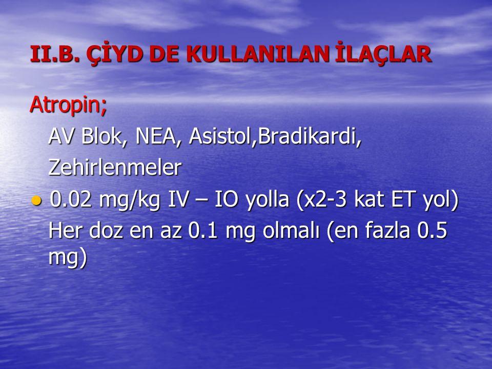 II.B. ÇİYD DE KULLANILAN İLAÇLAR Atropin; AV Blok, NEA, Asistol,Bradikardi, Zehirlenmeler ● 0.02 mg/kg IV – IO yolla (x2-3 kat ET yol) Her doz en az 0