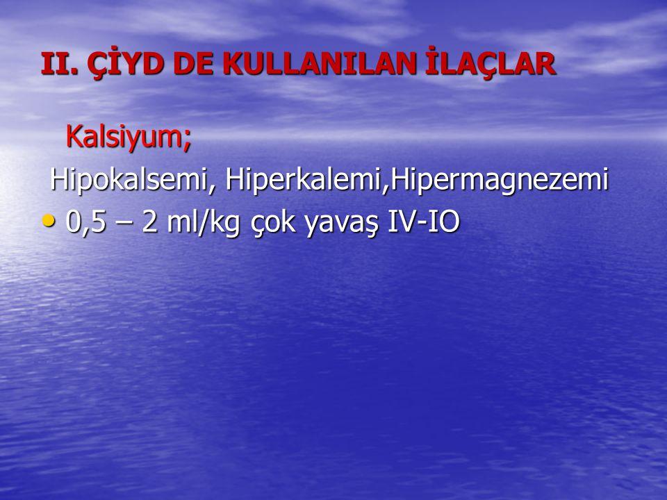 II. ÇİYD DE KULLANILAN İLAÇLAR Kalsiyum; Hipokalsemi, Hiperkalemi,Hipermagnezemi Hipokalsemi, Hiperkalemi,Hipermagnezemi 0,5 – 2 ml/kg çok yavaş IV-IO