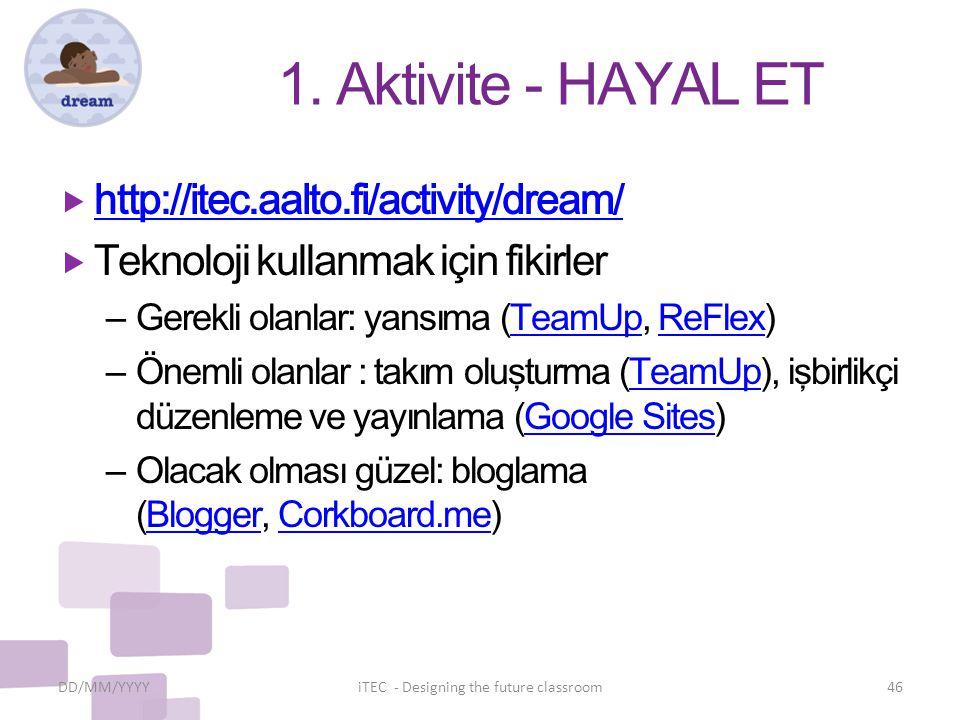 1. Aktivite - HAYAL ET  http://itec.aalto.fi/activity/dream/ http://itec.aalto.fi/activity/dream/  Teknoloji kullanmak için fikirler – Gerekli olanl