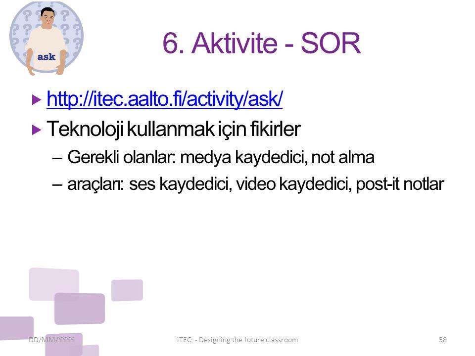 6. Aktivite - SOR  http://itec.aalto.fi/activity/ask/ http://itec.aalto.fi/activity/ask/  Teknoloji kullanmak için fikirler – Gerekli olanlar: medya