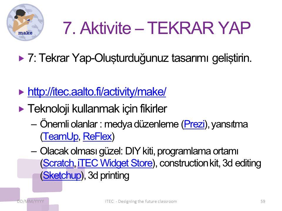 7. Aktivite – TEKRAR YAP  7: Tekrar Yap-Oluşturduğunuz tasarımı geliştirin.  http://itec.aalto.fi/activity/make/ http://itec.aalto.fi/activity/make/