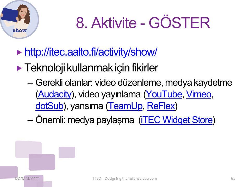 8. Aktivite - GÖSTER  http://itec.aalto.fi/activity/show/ http://itec.aalto.fi/activity/show/  Teknoloji kullanmak için fikirler – Gerekli olanlar:
