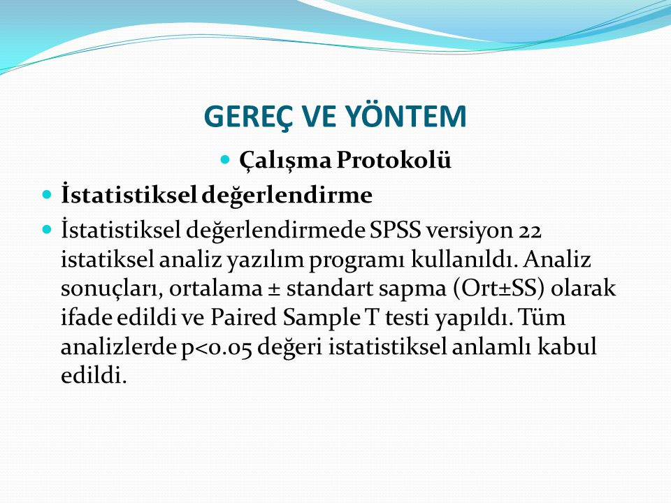 GEREÇ VE YÖNTEM Çalışma Protokolü İstatistiksel değerlendirme İstatistiksel değerlendirmede SPSS versiyon 22 istatiksel analiz yazılım programı kullan
