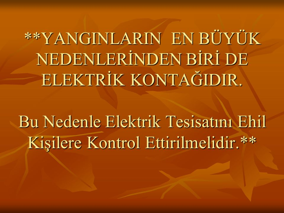 **YANGINLARIN EN BÜYÜK NEDENLERİNDEN BİRİ DE ELEKTRİK KONTAĞIDIR. Bu Nedenle Elektrik Tesisatını Ehil Kişilere Kontrol Ettirilmelidir.**