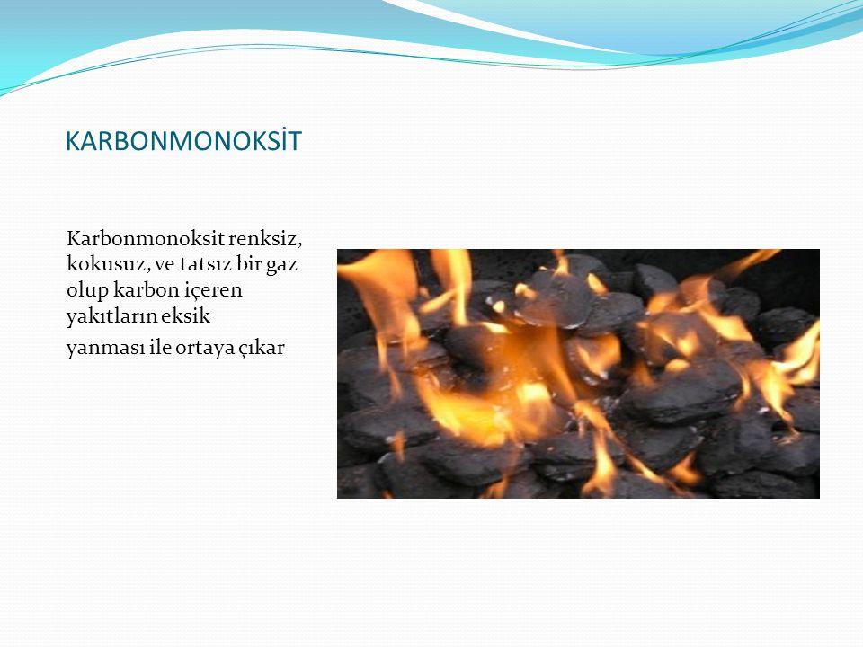 KARBONMONOKSİT Karbonmonoksit renksiz, kokusuz, ve tatsız bir gaz olup karbon içeren yakıtların eksik yanması ile ortaya çıkar
