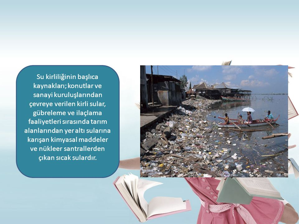 Su kirliliğinin başlıca kaynakları; konutlar ve sanayi kuruluşlarından çevreye verilen kirli sular, gübreleme ve ilaçlama faaliyetleri sırasında tarım
