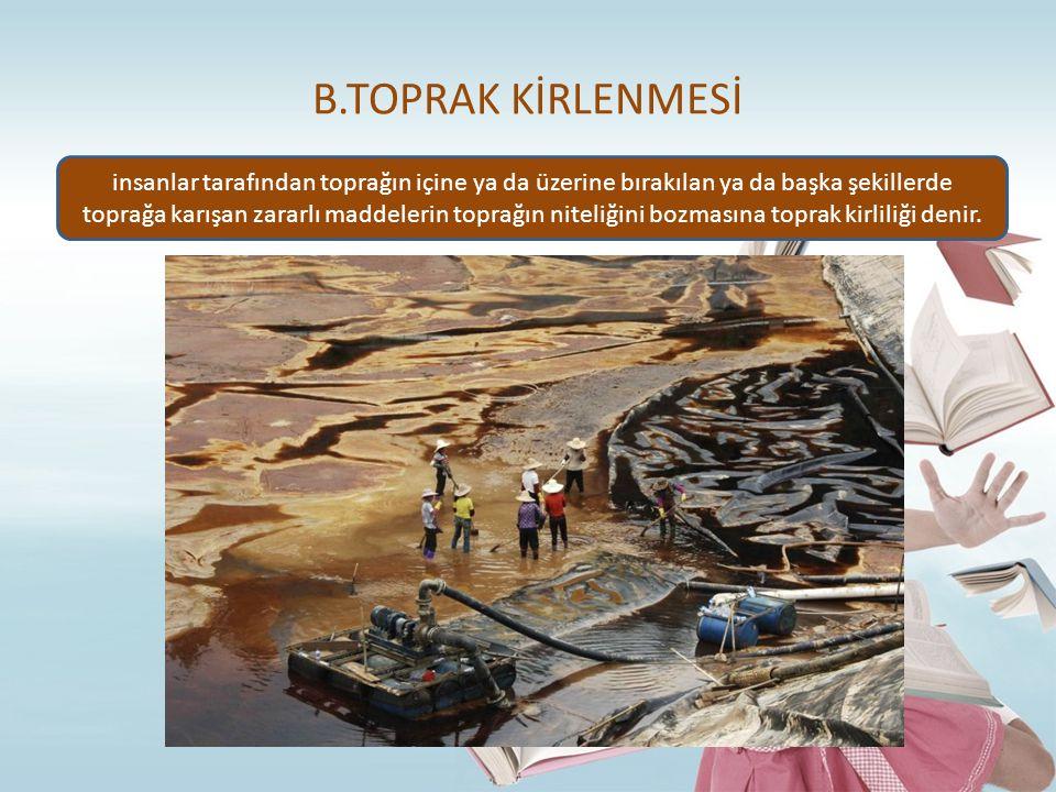 B.TOPRAK KİRLENMESİ insanlar tarafından toprağın içine ya da üzerine bırakılan ya da başka şekillerde toprağa karışan zararlı maddelerin toprağın nite