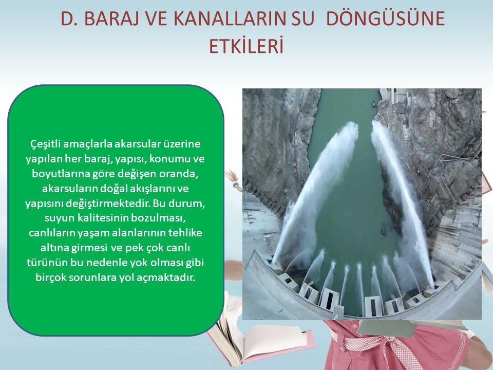 D. BARAJ VE KANALLARIN SU DÖNGÜSÜNE ETKİLERİ Çeşitli amaçlarla akarsular üzerine yapılan her baraj, yapısı, konumu ve boyutlarına göre değişen oranda,