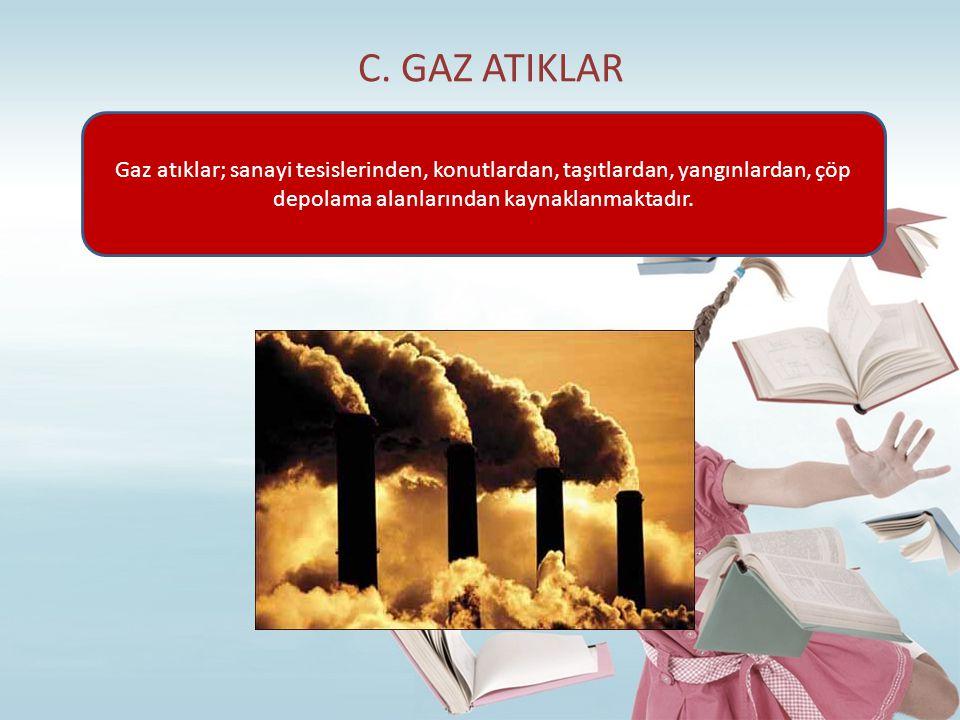 C. GAZ ATIKLAR Gaz atıklar; sanayi tesislerinden, konutlardan, taşıtlardan, yangınlardan, çöp depolama alanlarından kaynaklanmaktadır.