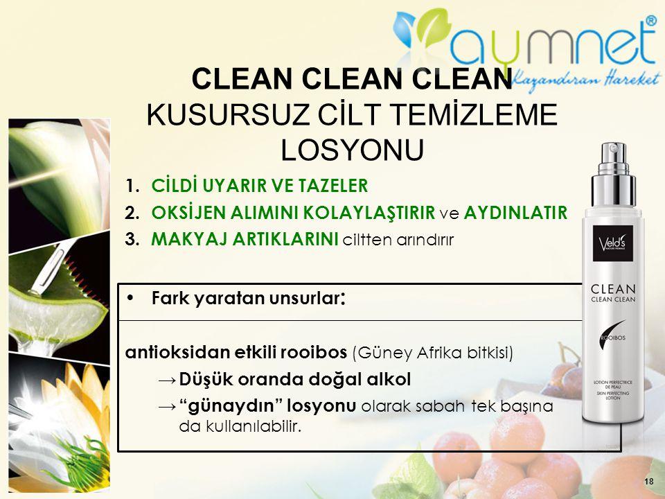 18 CLEAN CLEAN CLEAN KUSURSUZ CİLT TEMİZLEME LOSYONU 1. CİLDİ UYARIR VE TAZELER 2. OKSİJEN ALIMINI KOLAYLAŞTIRIR ve AYDINLATIR 3. MAKYAJ ARTIKLARINI c