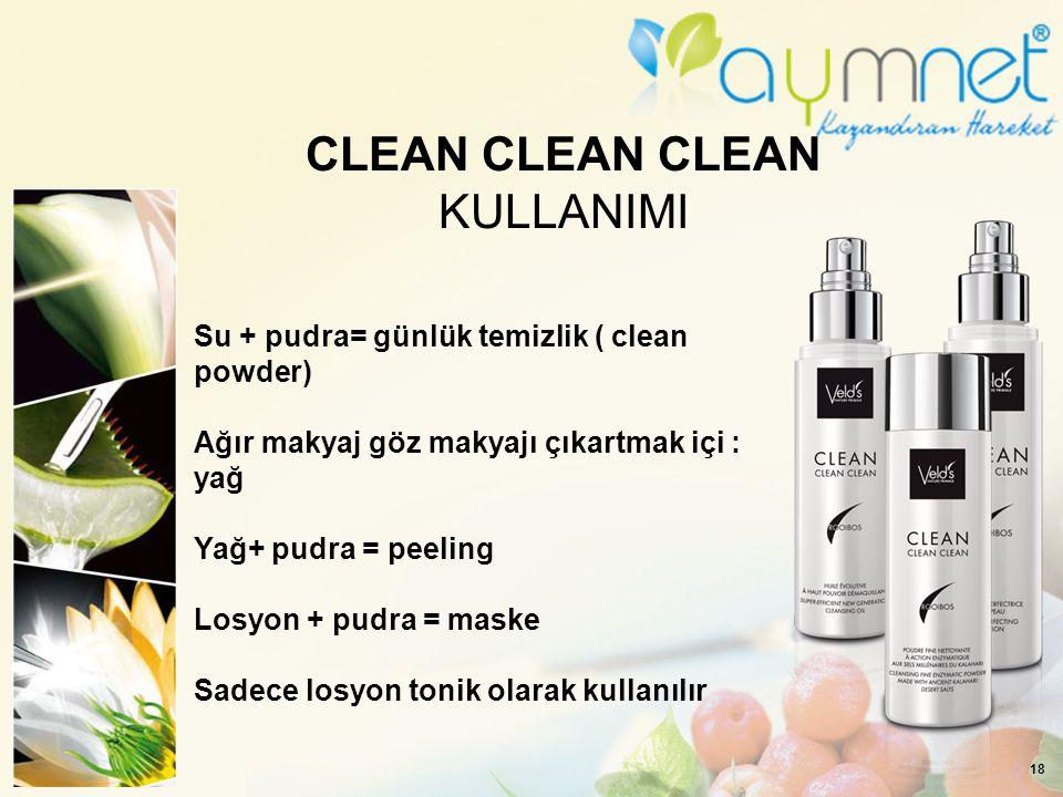 18 CLEAN CLEAN CLEAN KULLANIMI Su + pudra= günlük temizlik ( clean powder) Ağır makyaj göz makyajı çıkartmak içi : yağ Yağ+ pudra = peeling Losyon + p