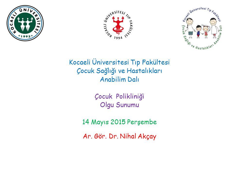 Kocaeli Üniversitesi Tıp Fakültesi Çocuk Sağlığı ve Hastalıkları Anabilim Dalı Çocuk Polikliniği Olgu Sunumu 14 Mayıs 2015 Perşembe Ar. Gör. Dr. Nihal