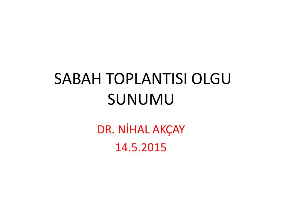 SABAH TOPLANTISI OLGU SUNUMU DR. NİHAL AKÇAY 14.5.2015