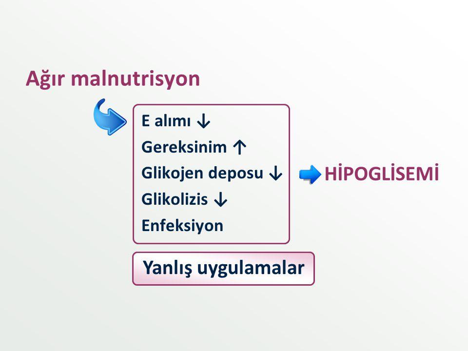 Ağır malnutrisyon E alımı ↓ Gereksinim ↑ Glikojen deposu ↓ Glikolizis ↓ Enfeksiyon HİPOGLİSEMİ Yanlış uygulamalar