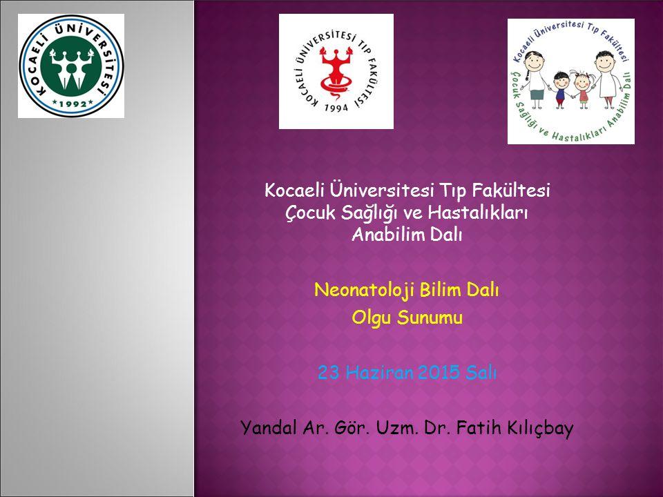 Kocaeli Üniversitesi Tıp Fakültesi Çocuk Sağlığı ve Hastalıkları Anabilim Dalı Neonatoloji Bilim Dalı Olgu Sunumu 23 Haziran 2015 Salı Yandal Ar.