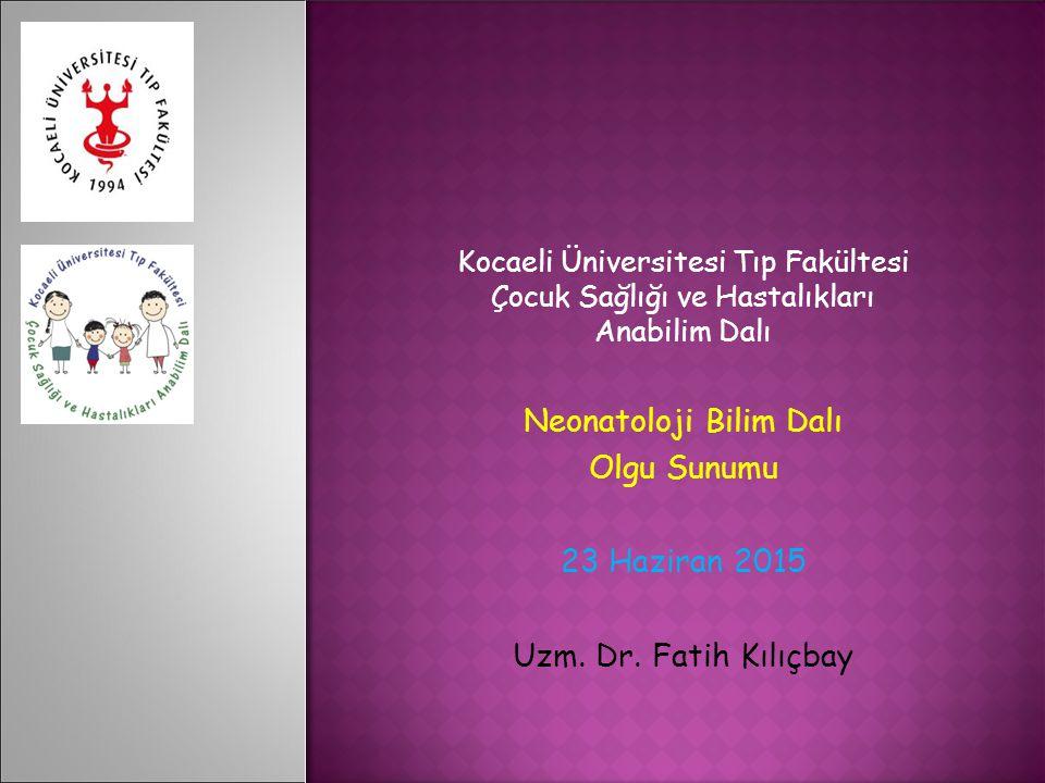 Kocaeli Üniversitesi Tıp Fakültesi Çocuk Sağlığı ve Hastalıkları Anabilim Dalı Neonatoloji Bilim Dalı Olgu Sunumu 23 Haziran 2015 Uzm.