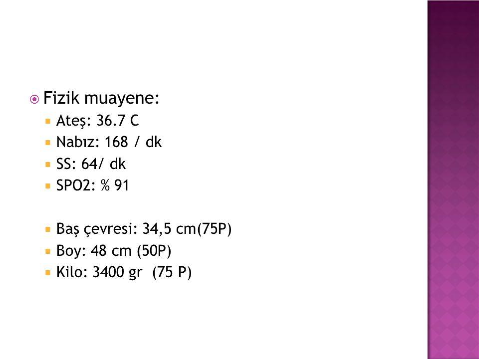  Fizik muayene:  Ateş: 36.7 C  Nabız: 168 / dk  SS: 64/ dk  SPO2: % 91  Baş çevresi: 34,5 cm(75P)  Boy: 48 cm (50P)  Kilo: 3400 gr (75 P)