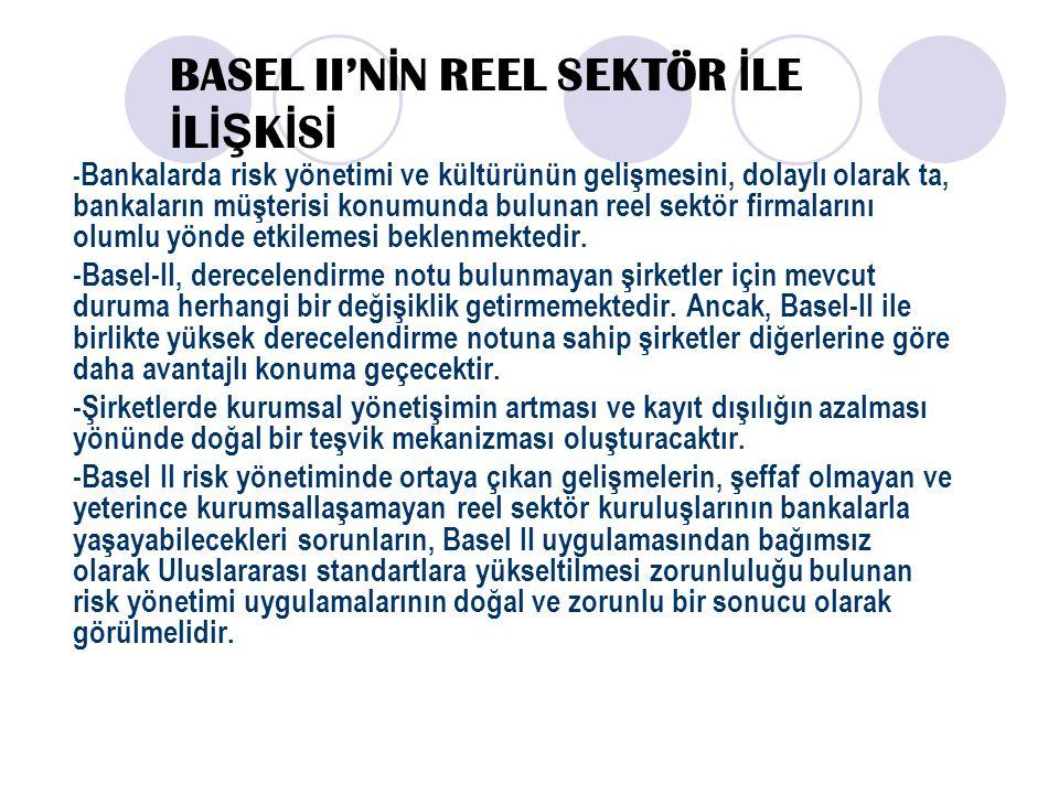 BASEL II'N İ N REEL SEKTÖR İ LE İ L İŞ K İ S İ - Bankalarda risk yönetimi ve kültürünün gelişmesini, dolaylı olarak ta, bankaların müşterisi konumunda