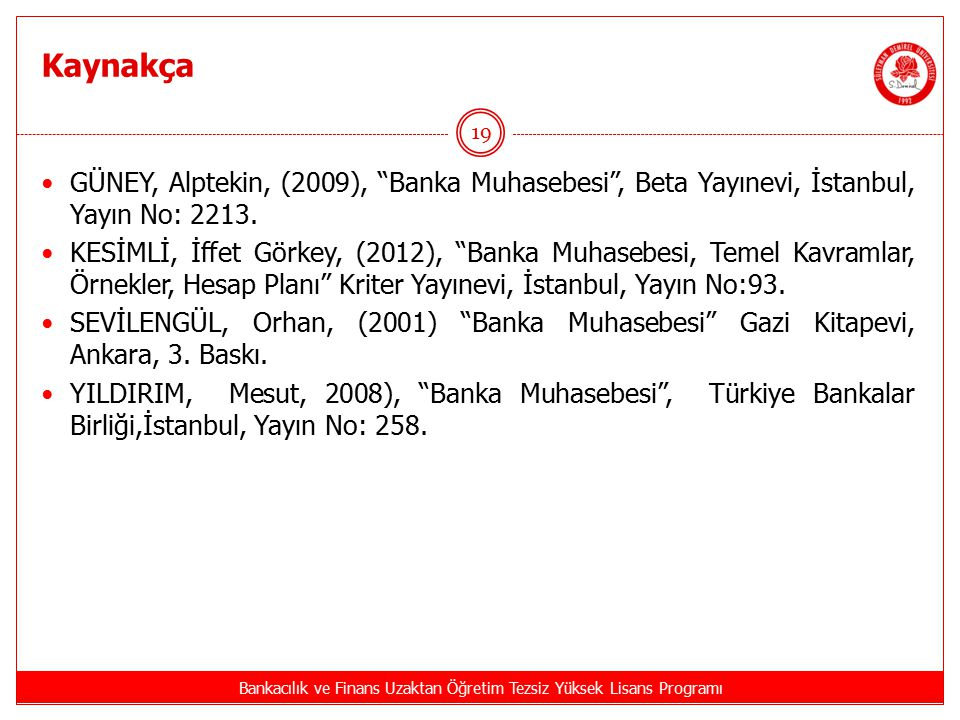 """Kaynakça Bankacılık ve Finans Uzaktan Öğretim Tezsiz Yüksek Lisans Programı 19 GÜNEY, Alptekin, (2009), """"Banka Muhasebesi"""", Beta Yayınevi, İstanbul, Y"""