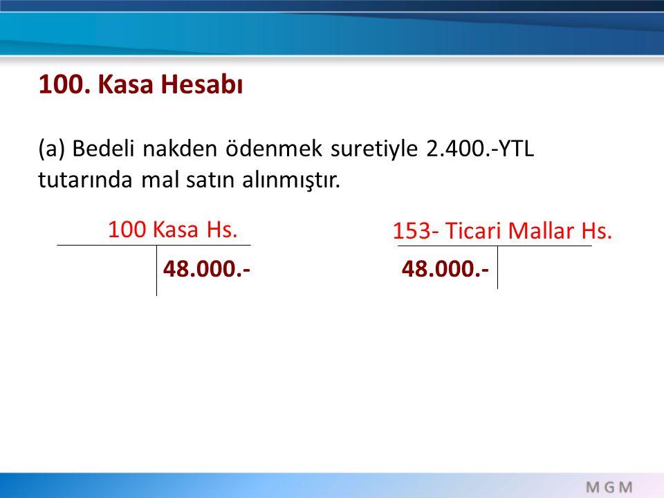 100 Kasa Hs. 153- Ticari Mallar Hs. 48.000.- 100. Kasa Hesabı (a) Bedeli nakden ödenmek suretiyle 2.400.-YTL tutarında mal satın alınmıştır.